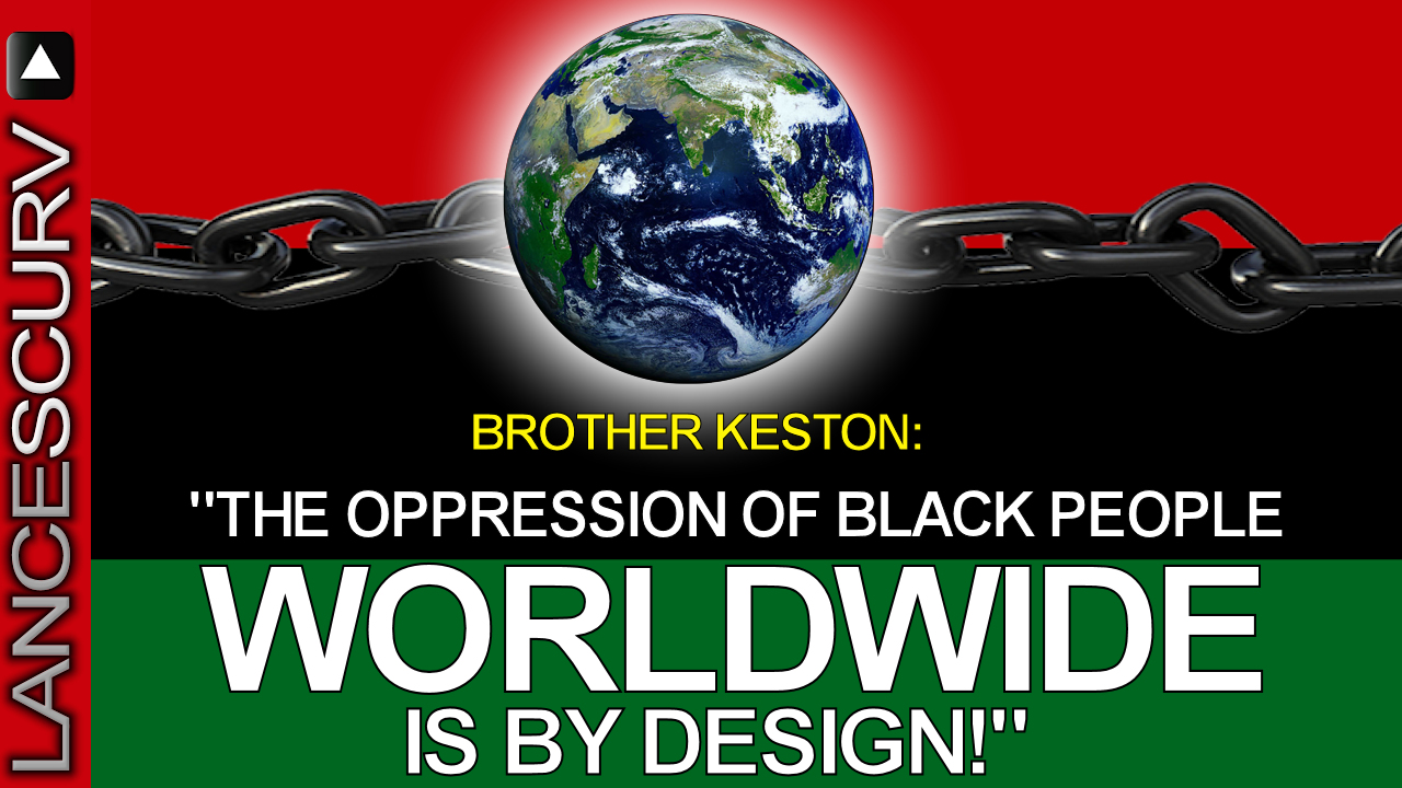 The Oppression Of Black People Worldwide Is By Design! - The LanceScurv Show