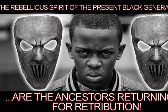 The Rebellious Spirit Of The Present Black Generation Are The Ancestors Returning For Retribution!