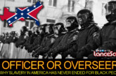 OFFICER OR OVERSEER: Why Slavery In America Has Never Ended For Black People! – The LanceScurv Show