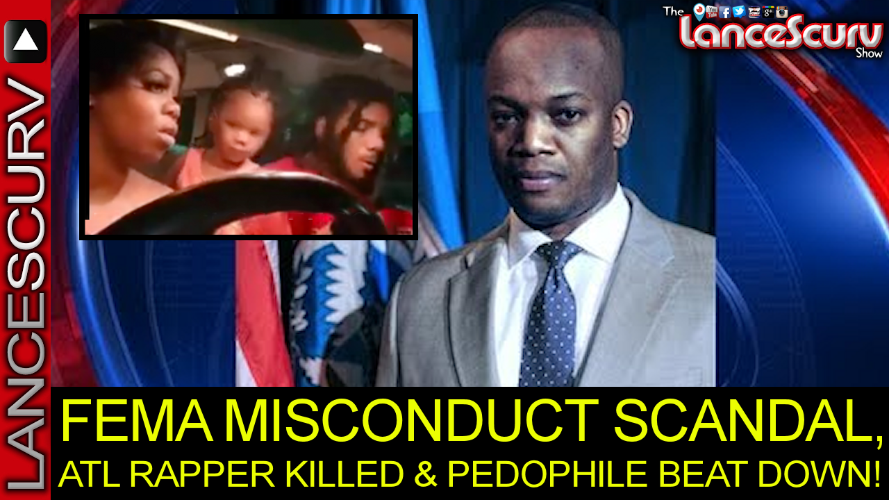 FEMA MISCONDUCT SCANDAL, ATL RAPPER KILLED & PEDOPHILE BEAT DOWN! - The LanceScurv Show