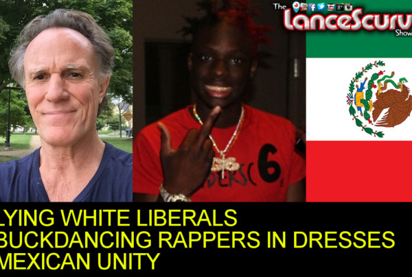 Lying White Liberals, Buck Dancing Rappers In Dresses & Mexican Unity! – The LanceScurv Show