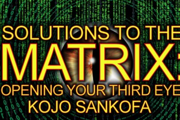 SOLUTIONS TO THE MATRIX: OPENING YOUR THIRD EYE! – Brother Kojo Sankofa