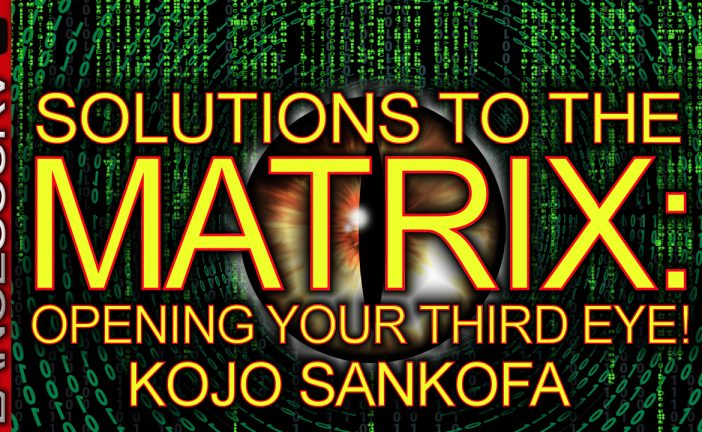 SOLUTIONS TO THE MATRIX: OPENING YOUR THIRD EYE! - Brother Kojo Sankofa