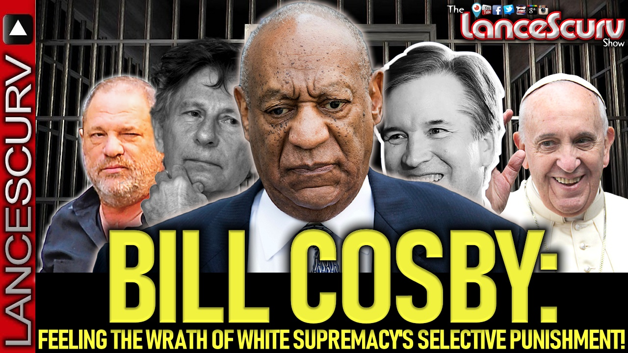 BILL COSBY: Feeling The Wrath Of White Supremacy's Selective Punishment! - The LanceScurv Show