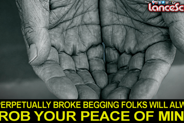 PERPETUALLY BROKE BEGGING FOLKS WILL ALWAYS ROB YOUR PEACE OF MIND! - The LanceScurv Show