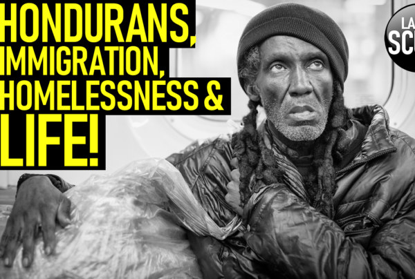 HONDURANS, IMMIGRATION, HOMELESSNESS & LIFE! – The LanceScurv Show