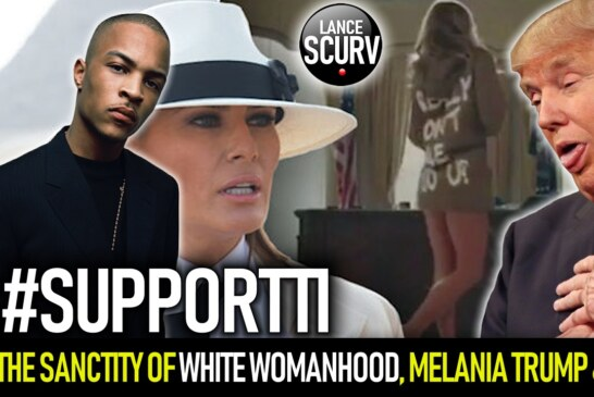 THE SANCTITY OF WHITE WOMANHOOD, MELANIA TRUMP & T.I.! – The LanceScurv Show