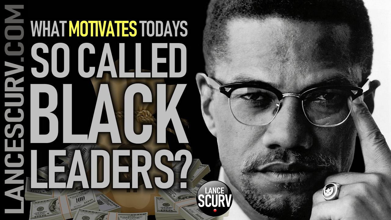 WHAT MOTIVATES TODAY'S SO CALLED BLACK LEADERS? - The LanceScurv Show