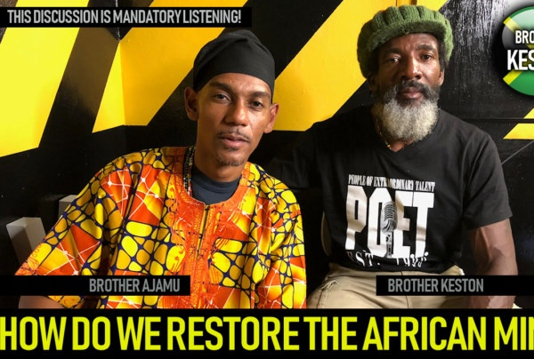 HOW DO WE RESTORE THE AFRICAN MIND? - BROTHER AJAMU & BROTHER KESTON