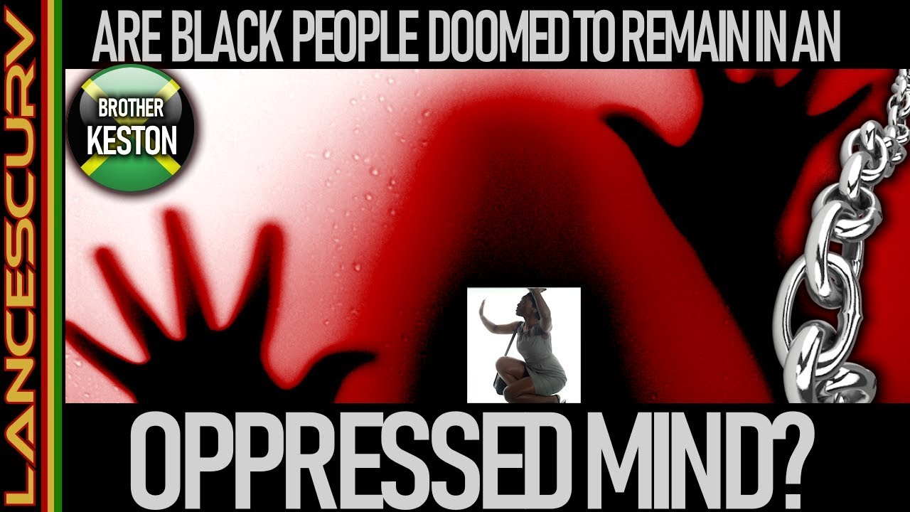 ARE BLACK PEOPLE DOOMED TO REMAIN IN AN OPPRESSED MIND? - The LanceScurv Show