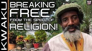 BREAKING FREE FROM THE SPELL OF RELIGION! - BROTHER KWAKU