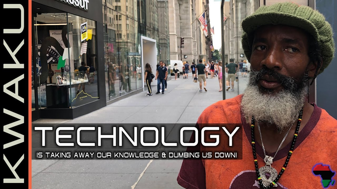 BROTHER KWAKU:  HOW TECHNOLOGY IS TAKING AWAY OUR KNOWLEDGE & DUMBING US DOWN!