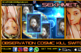 OBSERVATION COSMIC KILL SWITCH! – SEKHMET 7