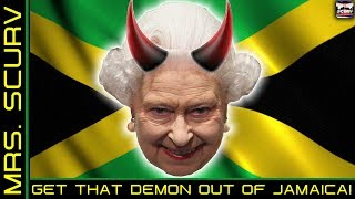 JAMAICA WILL NEVER BE INDEPENDENT UNTIL WE GET THE QUEEN OF ENGLAND OUT OF THERE! - MRS. SCURV