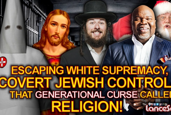 Escaping White Supremacy, Covert Jewish Control & That Generational Curse Called RELIGION! - The LanceScurv Show
