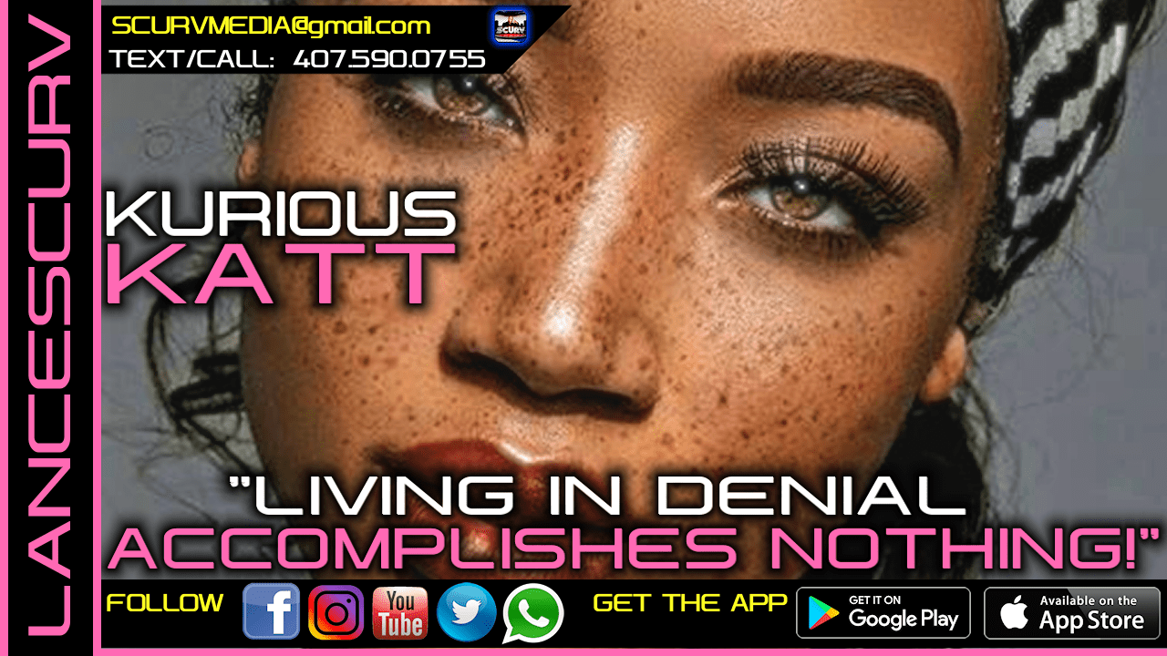 LIVING IN DENIAL ACCOMPLISHES NOTHING! - KURIOUS KATT/The LanceScurv Show