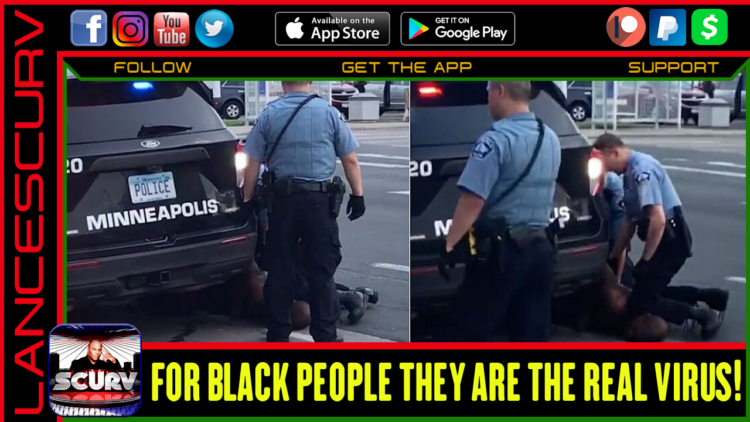 MINNEAPOLIS POLICE: THESE BEASTS ARE THE ONLY VIRUS THAT BLACK PEOPLE NEED TO BE CONCERNED ABOUT! - The LanceScurv Show