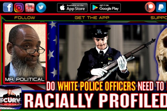 DO WHITE POLICE OFFICERS NEED TO BE RACIALLY PROFILED? - MR. POLITICAL