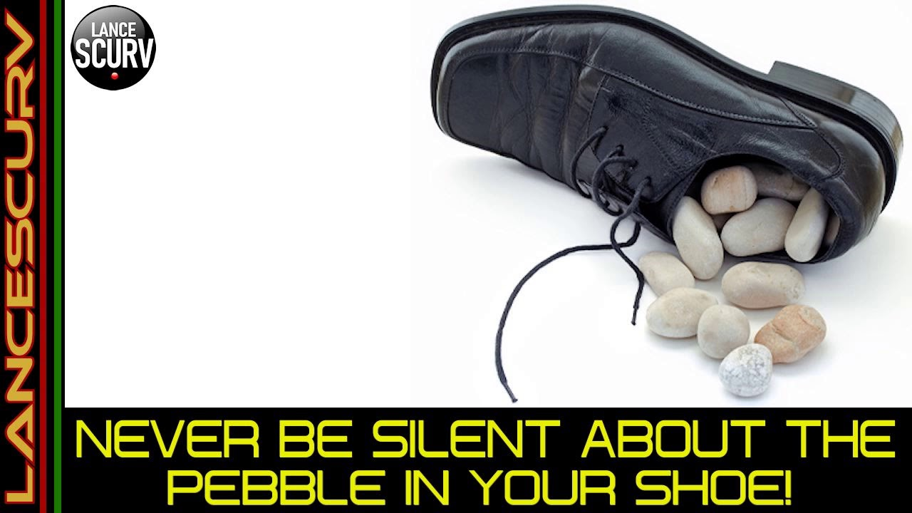 NEVER BE SILENT ABOUT THE PEBBLE IN YOUR SHOE! - The LanceScurv Show