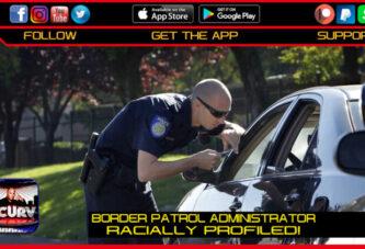 BLACK BORDER PATROL ADMINISTRATOR RACIALLY PROFILED!