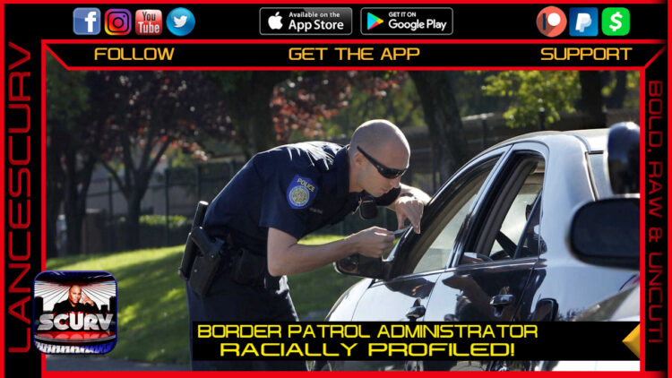 BORDER PATROL ADMINISTRATOR RACIALLY PROFILED!