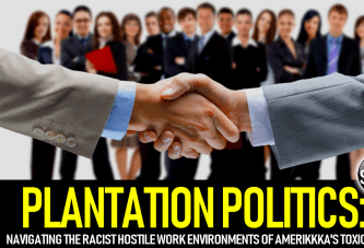 PLANTATION POLITICS: Navigating The Racist Hostile Work Environments Of Amerikkka's Toxic Jobs!
