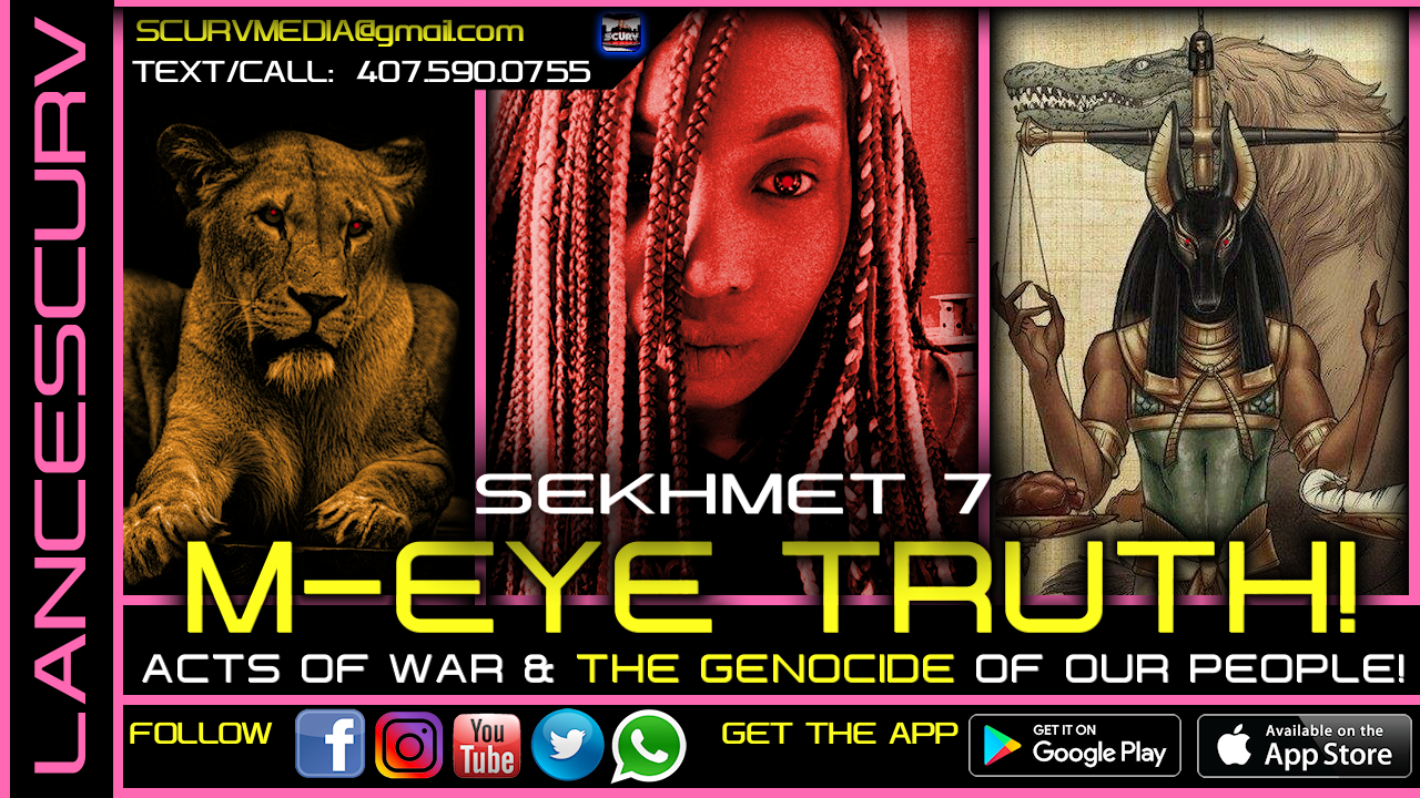 M-EYE TRUTH! ACTS OF WAR & THE GENOCIDE OF OUR PEOPLE! - SEKHMET 7