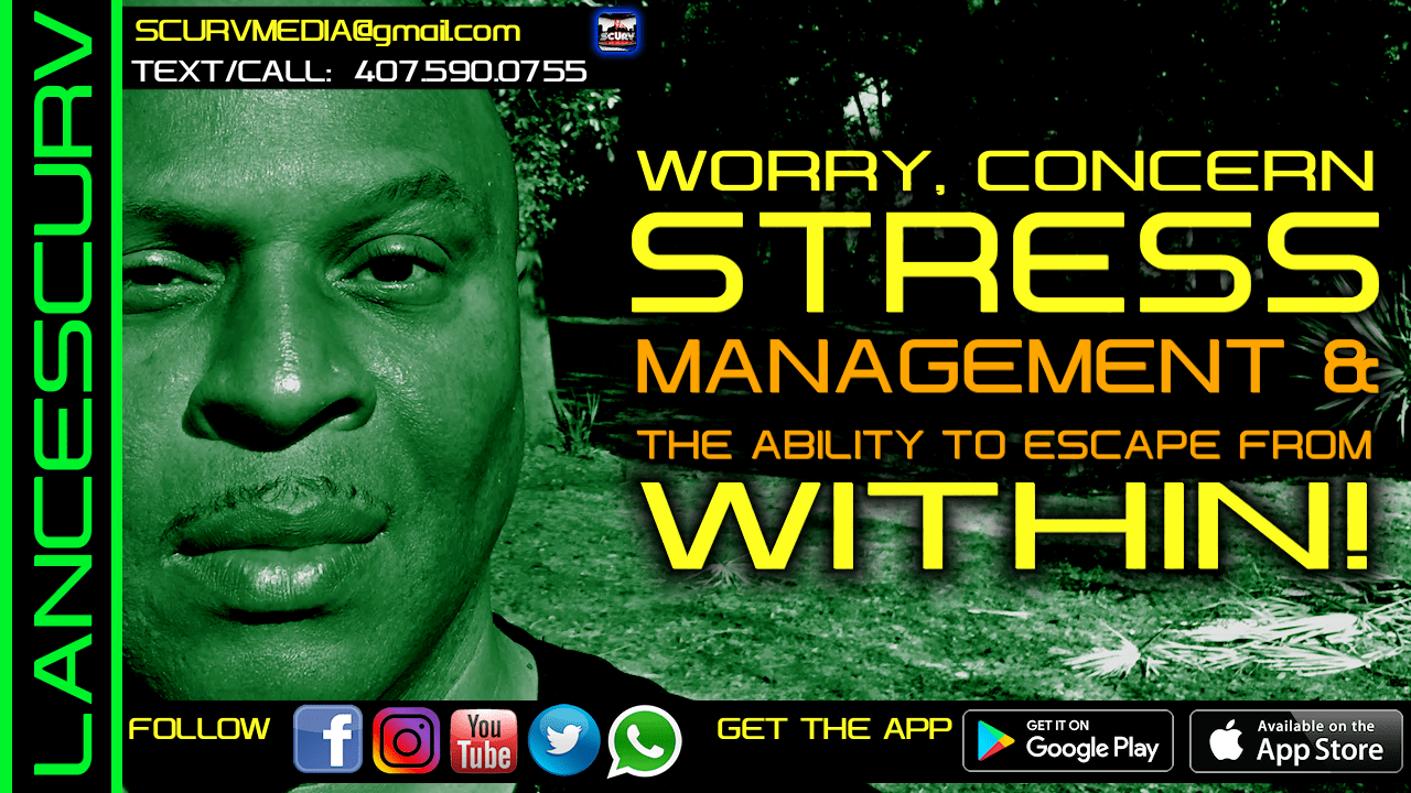 WORRY, CONCERN, STRESS MANAGEMENT & THE ABILITY TO ESCAPE WITHIN ONESELF! - The LanceScurv Show