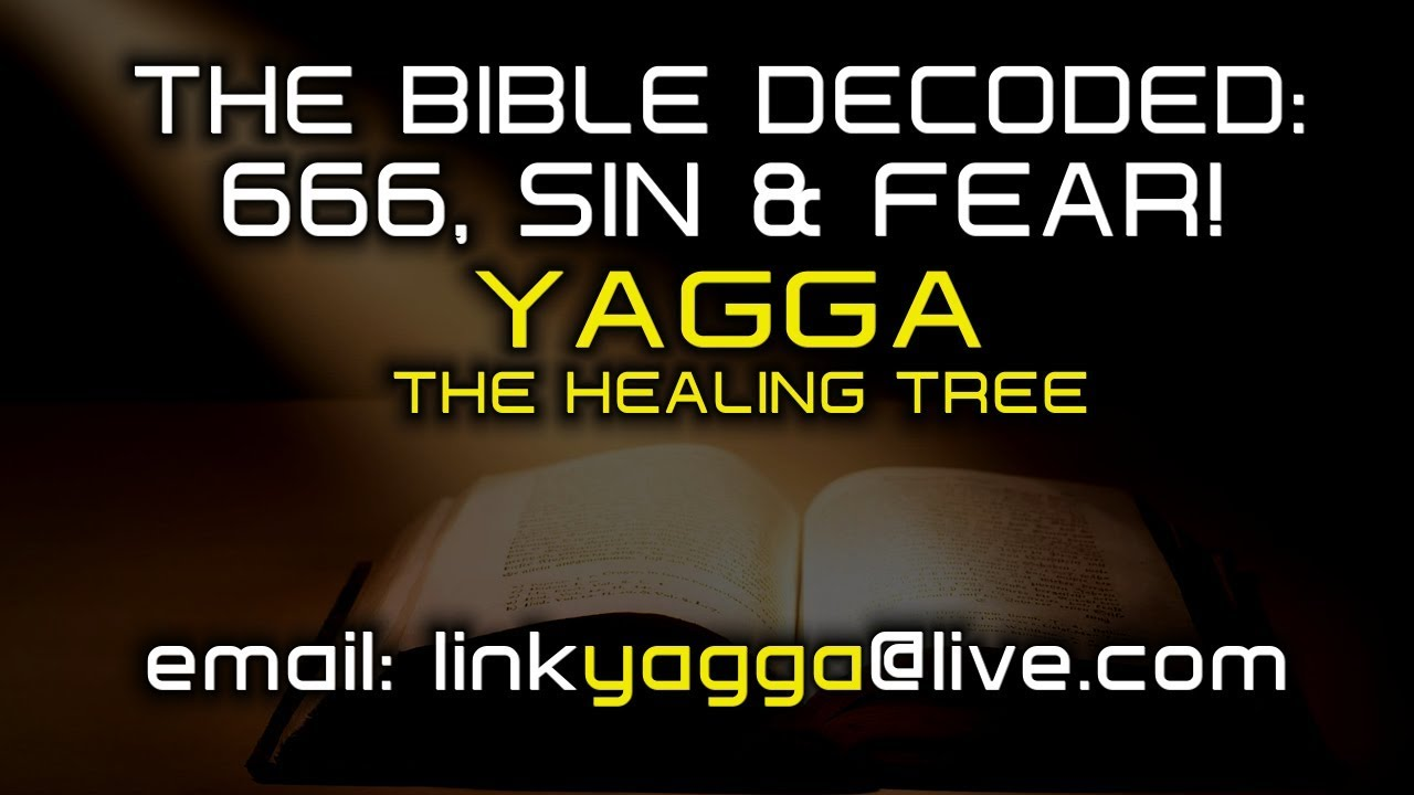 THE BIBLE DECODED: 666, SIN & FEAR! - YAGGA THE HEALING TREE