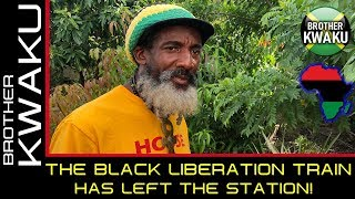 THE BLACK LIBERATION TRAIN HAS LEFT THE STATION! - BROTHER KWAKU