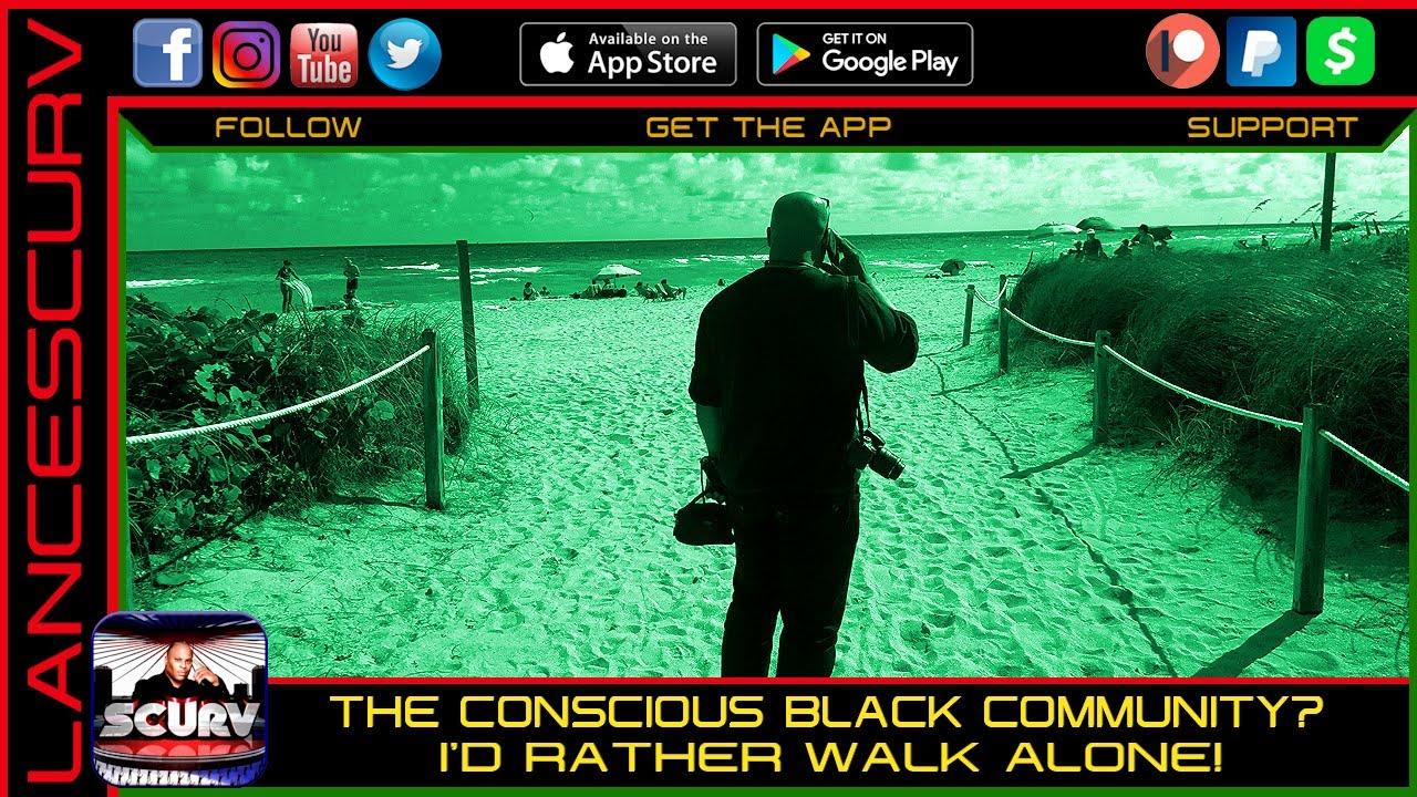 THE CONSCIOUS BLACK COMMUNITY? I'D RATHER WALK ALONE! - THE LANCESCURV SHOW
