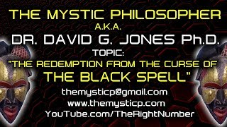 THE REDEMPTION FROM THE CURSE OF THE BLACK SPELL! - THE MYSTIC PHILOSOPHER/DR. DAVID G. JONES  Ph.D.