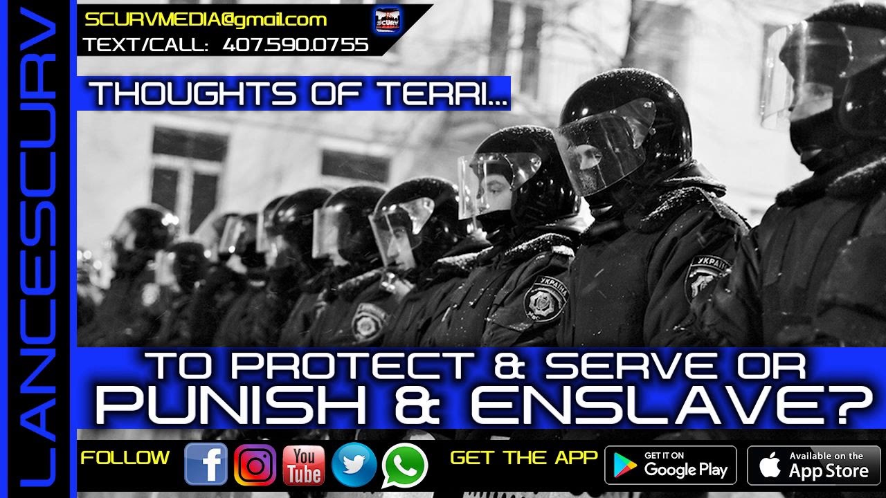 TO PROTECT AND SERVE OR PUNISH AND ENSLAVE? - THOUGHTS OF TERRI/The LanceScurv Show