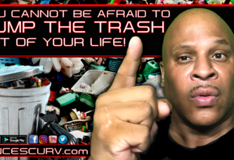 YOU CANNOT BE AFRAID TO DUMP THE TRASH OUT OF YOUR LIFE!