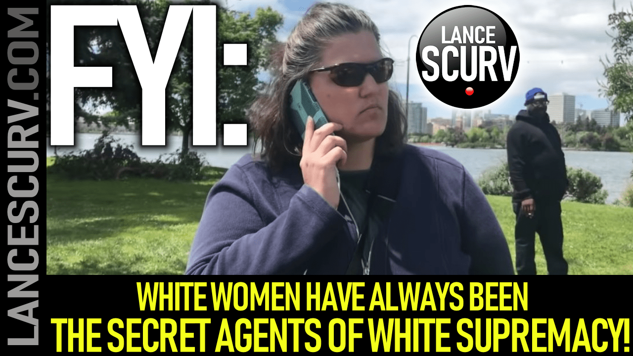 WHITE WOMEN HAVE ALWAYS BEEN THE SECRET AGENTS OF WHITE SUPREMACY! - The LanceScurv Show