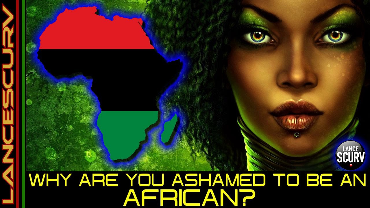 WHY ARE YOU ASHAMED TO BE AN AFRICAN? - The LanceScurv Show