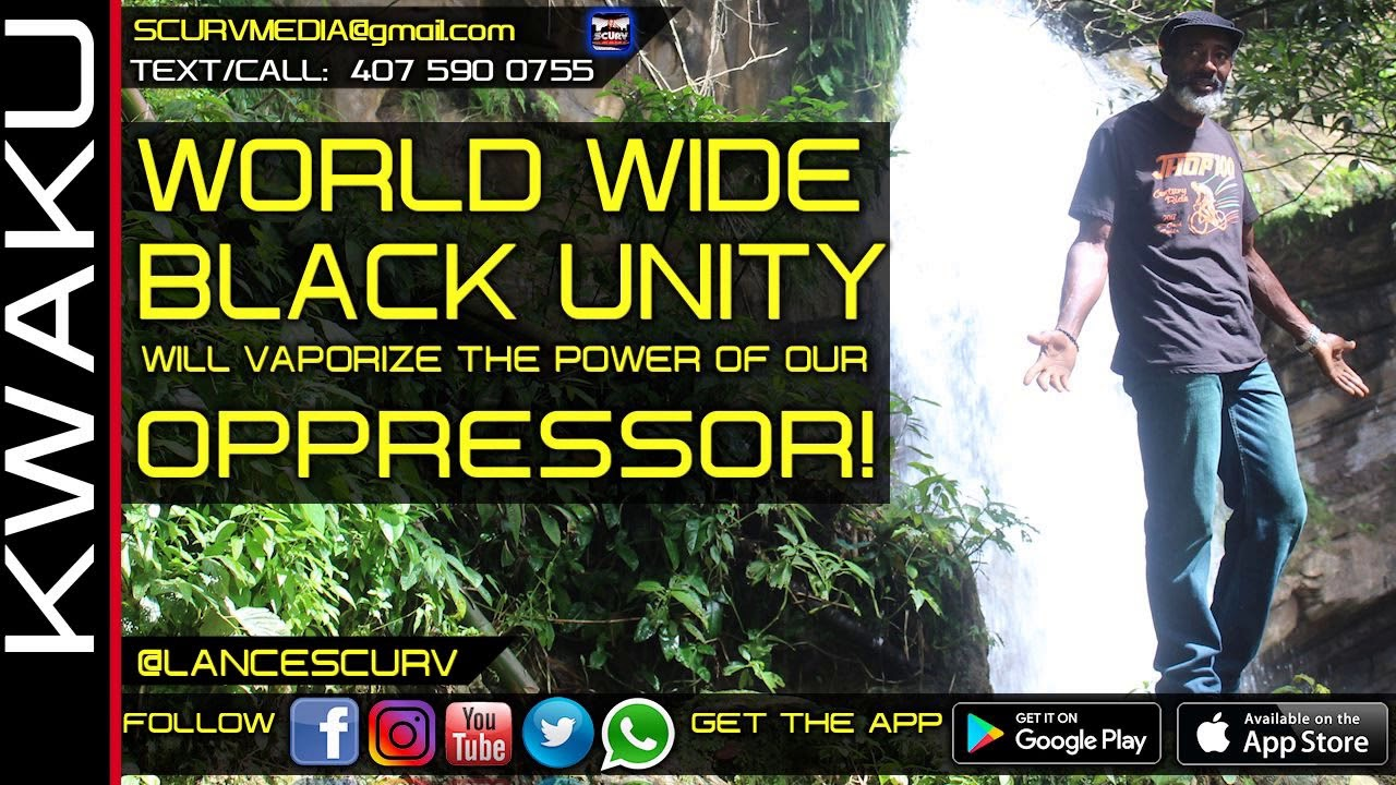 WORLD WIDE BLACK UNITY WILL INSTANTLY VAPORIZE THE POWER OF OUR OPPRESSOR! - BROTHER KWAKU
